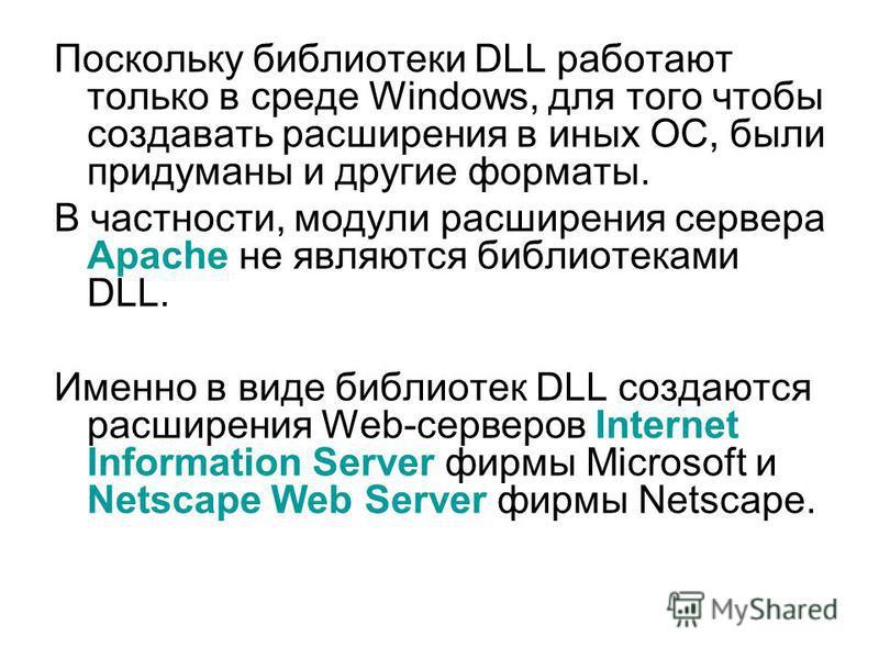 Поскольку библиотеки DLL работают только в среде Windows, для того чтобы создавать расширения в иных ОС, были придуманы и другие форматы. В частности, модули расширения сервера Apache не являются библиотеками DLL. Именно в виде библиотек DLL создаютс