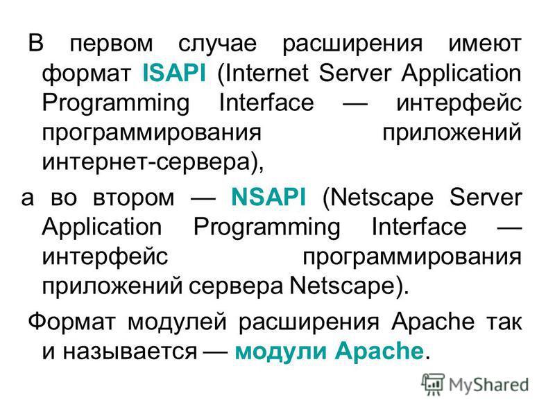 В первом случае расширения имеют формат ISAPI (Internet Server Application Programming Interface интерфейс программирования приложений интернет-сервера), а во втором NSAPI (Netscape Server Application Programming Interface интерфейс программирования
