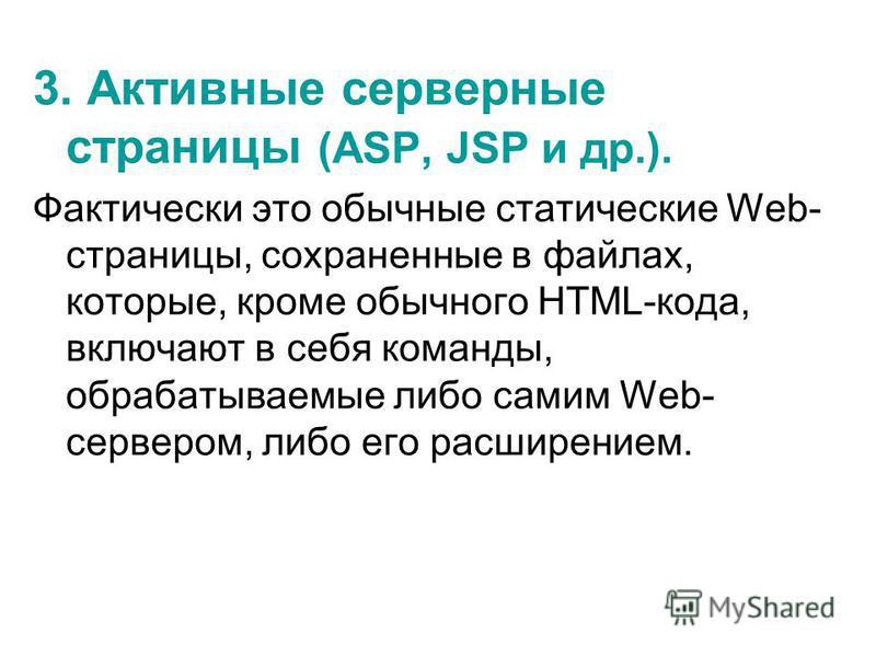 3. Активные серверные страницы (ASP, JSP и др.). Фактически это обычные статические Web- страницы, сохраненные в файлах, которые, кроме обычного HTML-кода, включают в себя команды, обрабатываемые либо самим Web- сервером, либо его расширением.