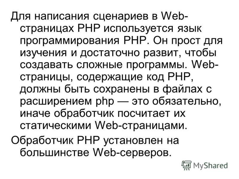 Для написания сценариев в Web- страницах РНР используется язык программирования РНР. Он прост для изучения и достаточно развит, чтобы создавать сложные программы. Web- страницы, содержащие код РНР, должны быть сохранены в файлах с расширением php это