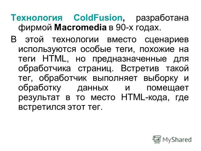 Технология ColdFusion, разработана фирмой Macromedia в 90-х годах. В этой технологии вместо сценариев используются особые теги, похожие на теги HTML, но предназначенные для обработчика страниц. Встретив такой тег, обработчик выполняет выборку и обраб
