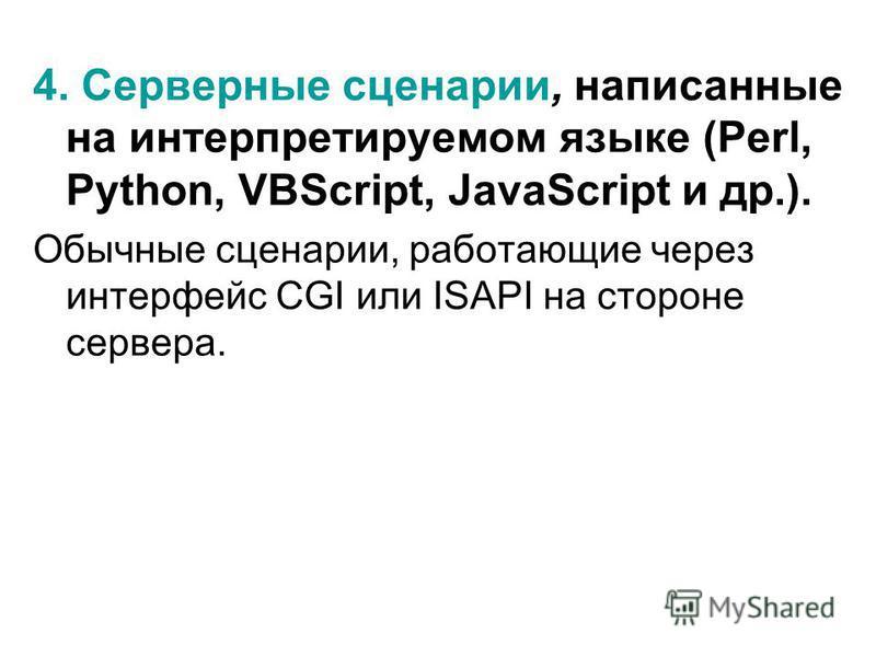 4. Серверные сценарии, написанные на интерпретируемом языке (Perl, Python, VBScript, JavaScript и др.). Обычные сценарии, работающие через интерфейс CGI или ISAPI на стороне сервера.