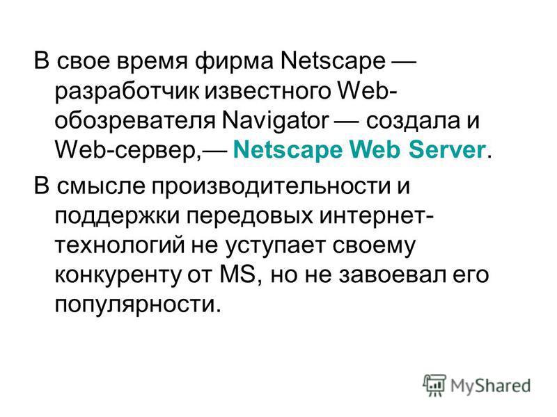 В свое время фирма Netscape разработчик известного Web- обозревателя Navigator создала и Web-сервер, Netscape Web Server. В смысле производительности и поддержки передовых интернет- технологий не уступает своему конкуренту от MS, но не завоевал его п