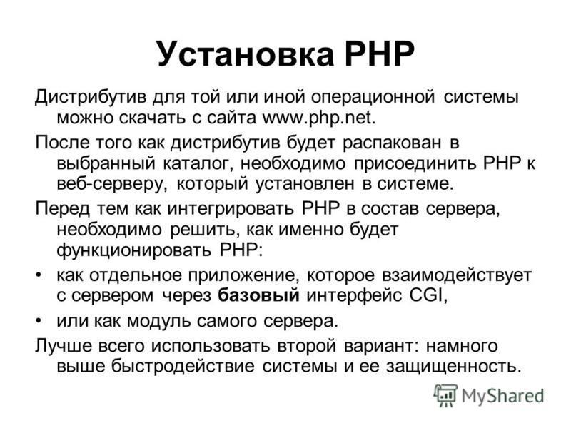 Установка РНР Дистрибутив для той или иной операционной системы можно скачать с сайта www.php.net. После того как дистрибутив будет распакован в выбранный каталог, необходимо присоединить РНР к веб-серверу, который установлен в системе. Перед тем как