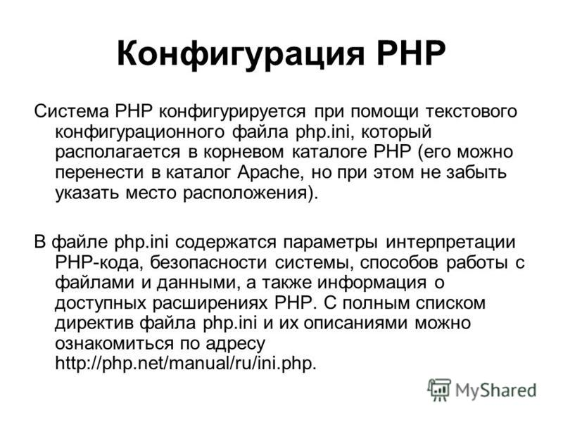 Конфигурация РНР Система РНР конфигурируется при помощи текстового конфигурационного файла php.ini, который располагается в корневом каталоге РНР (его можно перенести в каталог Apache, но при этом не забыть указать место расположения). В файле php.in