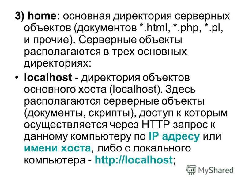 3) home: основная директория серверных объектов (документов *.html, *.php, *.pl, и прочие). Серверные объекты располагаются в трех основных директориях: localhost - директория объектов основного хоста (localhost). Здесь располагаются серверные объект