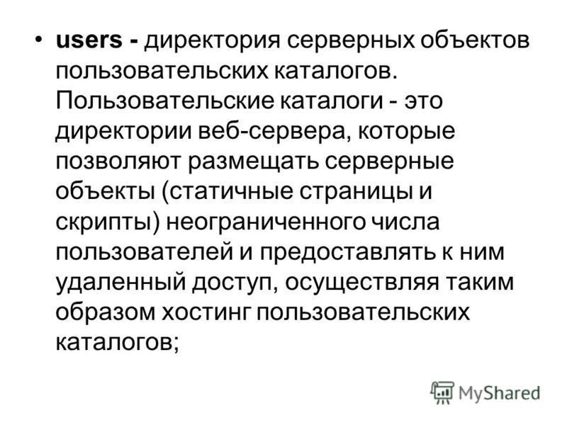 users - директория серверных объектов пользовательских каталогов. Пользовательские каталоги - это директории веб-сервера, которые позволяют размещать серверные объекты (статичные страницы и скрипты) неограниченного числа пользователей и предоставлять