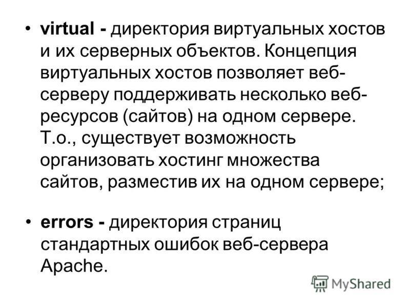 virtual - директория виртуальных хостов и их серверных объектов. Концепция виртуальных хостов позволяет веб- серверу поддерживать несколько веб- ресурсов (сайтов) на одном сервере. Т.о., существует возможность организовать хостинг множества сайтов, р