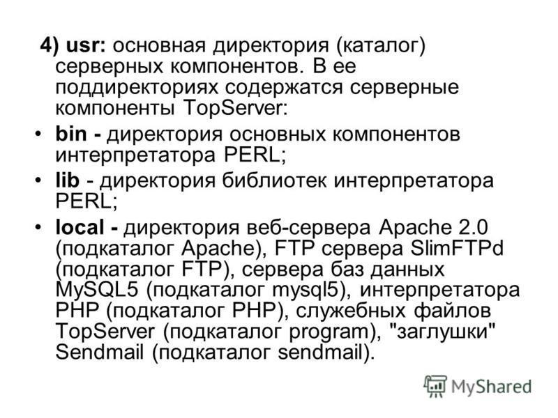 4) usr: основная директория (каталог) серверных компонентов. В ее поддиректориях содержатся серверные компоненты TopServer: bin - директория основных компонентов интерпретатора PERL; lib - директория библиотек интерпретатора PERL; local - директория