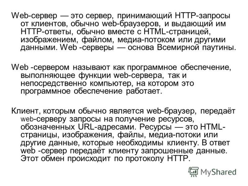 Web-сервер это сервер, принимающий HTTP-запросы от клиентов, обычно web-браузеров, и выдающий им HTTP-ответы, обычно вместе с HTML-страницей, изображением, файлом, медиа-потоком или другими данными. Web -серверы основа Всемирной паутины. Web -серверо