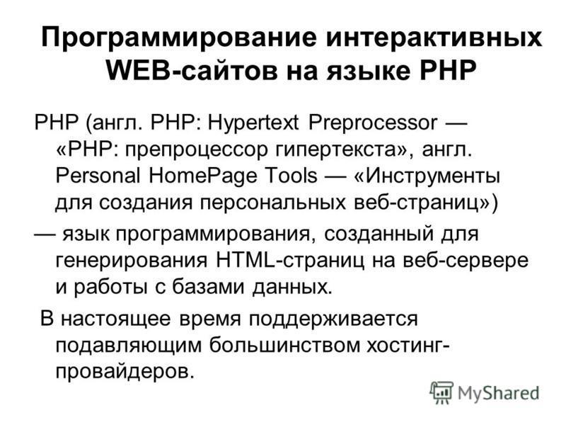 PHP (англ. PHP: Hypertext Preprocessor «PHP: препроцессор гипертекста», англ. Personal HomePage Tools «Инструменты для создания персональных веб-страниц») язык программирования, созданный для генерирования HTML-страниц на веб-сервере и работы с базам