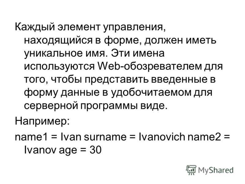 Каждый элемент управления, находящийся в форме, должен иметь уникальное имя. Эти имена используются Web-обозревателем для того, чтобы представить введенные в форму данные в удобочитаемом для серверной программы виде. Например: name1 = Ivan surname =