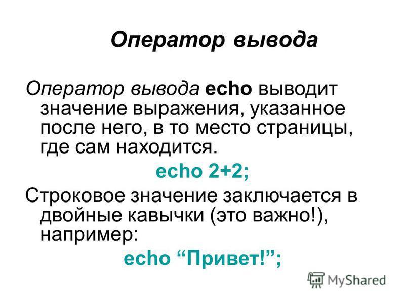 Оператор вывода Оператор вывода echo выводит значение выражения, указанное после него, в то место страницы, где сам находится. echo 2+2; Строковое значение заключается в двойные кавычки (это важно!), например: echo Привет!;
