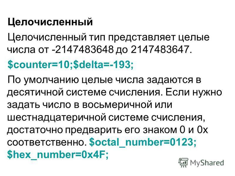 Целочисленный Целочисленный тип представляет целые числа от -2147483648 до 2147483647. $counter=10;$delta=-193; По умолчанию целые числа задаются в десятичной системе счисления. Если нужно задать число в восьмеричной или шестнадцатеричной системе счи