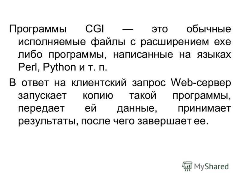 Программы CGI это обычные исполняемые файлы с расширением ехе либо программы, написанные на языках Perl, Python и т. п. В ответ на клиентский запрос Web-сервер запускает копию такой программы, передает ей данные, принимает результаты, после чего заве