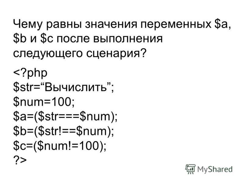 Чему равны значения переменных $a, $b и $c после выполнения следующего сценария? <?php $str=Вычислить; $num=100; $a=($str===$num); $b=($str!==$num); $c=($num!=100); ?>