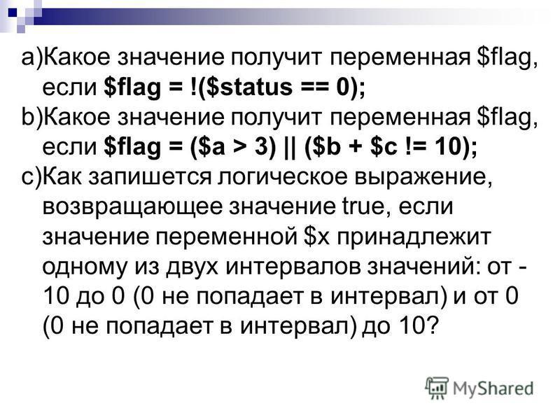 a)Какое значение получит переменная $flag, если $flag = !($status == 0); b)Какое значение получит переменная $flag, если $flag = ($а > 3) || ($b + $с != 10); c)Как запишется логическое выражение, возвращающее значение true, если значение переменной $
