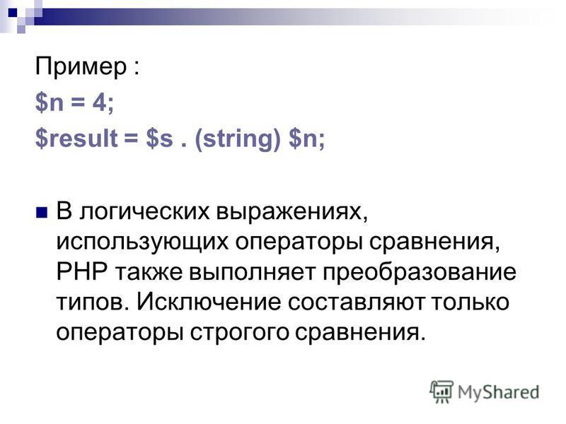 Пример : $n = 4; $result = $s. (string) $n; В логических выражениях, использующих операторы сравнения, РНР также выполняет преобразование типов. Исключение составляют только операторы строгого сравнения.
