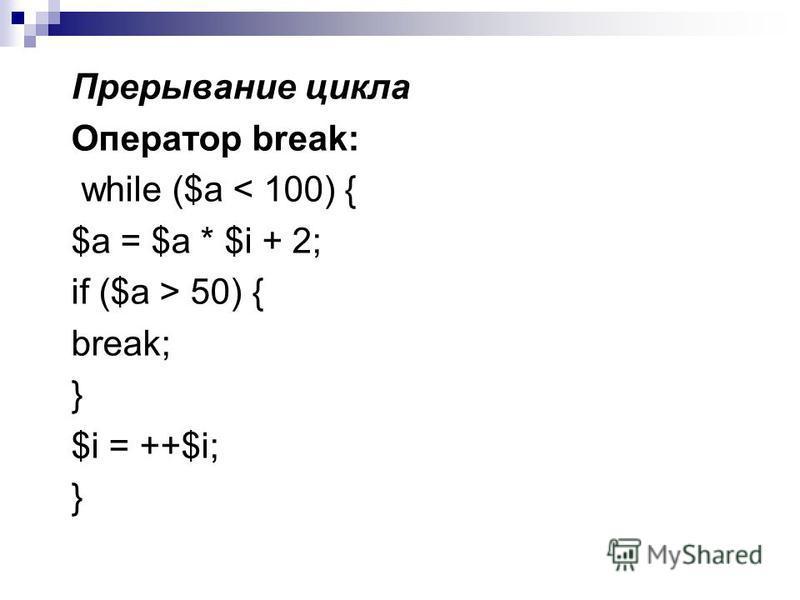 Прерывание цикла Оператор break: while ($a < 100) { $а = $а * $i + 2; if ($a > 50) { break; } $i = ++$i; }