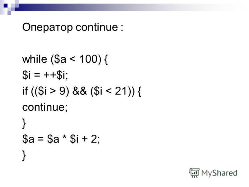 Оператор continue : while ($a < 100) { $i = ++$i; if (($i > 9) && ($i < 21)) { continue; } $a = $a * $i + 2; }