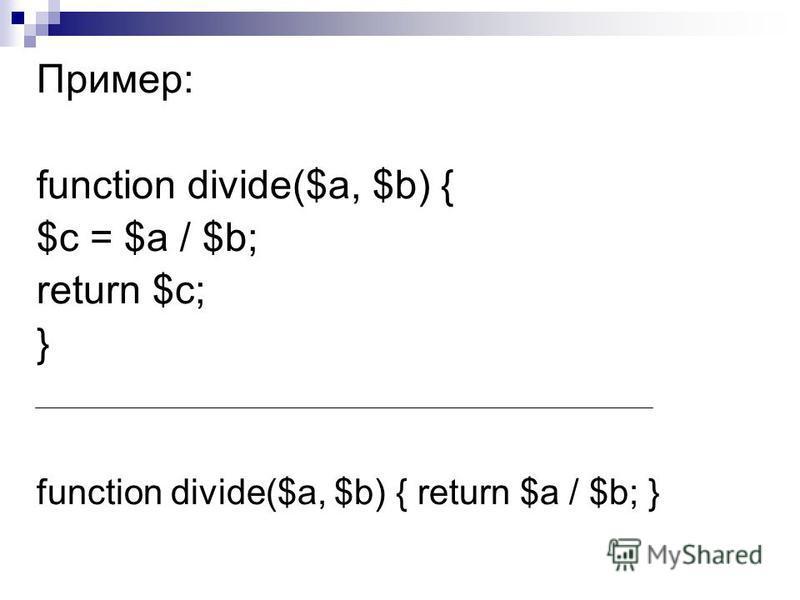 Пример: function divide($a, $b) { $с = $а / $b; return $с; } function divide($a, $b) { return $a / $b; }