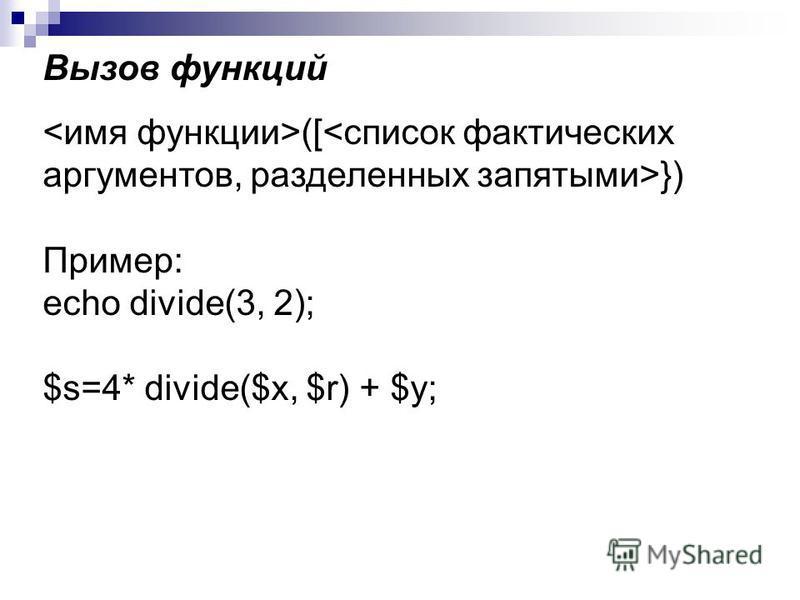 Вызов функций ([ }) Пример: echo divide(3, 2); $s=4* divide($х, $r) + $у;