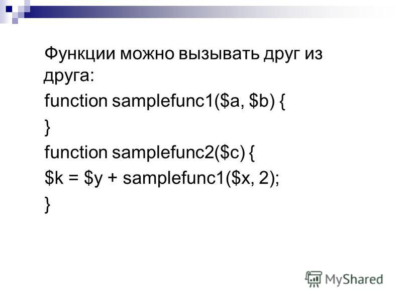 Функции можно вызывать друг из друга: function samplefunc1($a, $b) { } function samplefunc2($c) { $k = $у + samplefunc1($x, 2); }