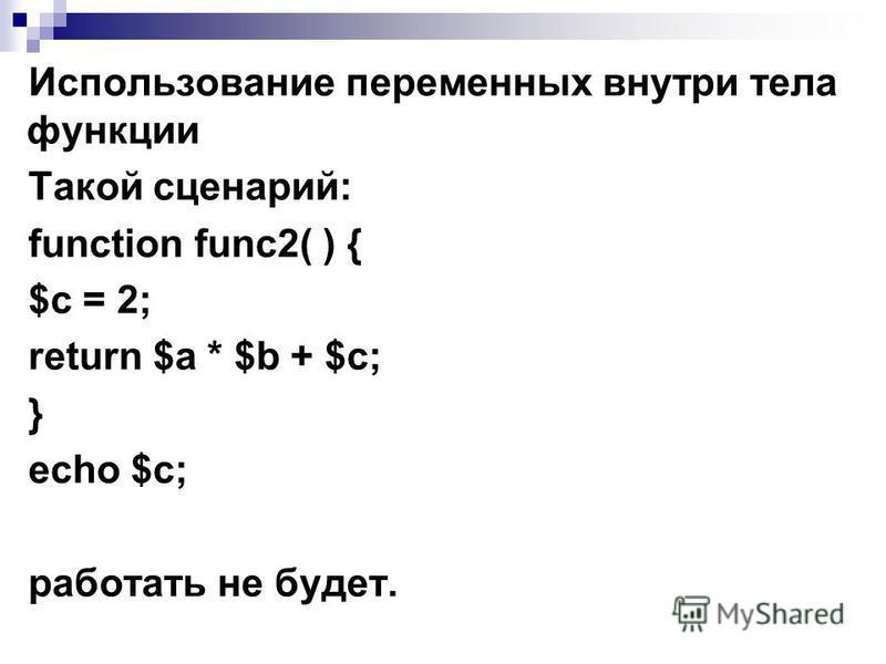 Использование переменных внутри тела функции Такой сценарий: function func2( ) { $с = 2; return $а * $b + $с; } echo $c; работать не будет.
