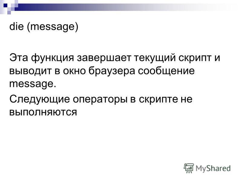 die (message) Эта функция завершает текущий скрипт и выводит в окно браузера сообщение message. Следующие операторы в скрипте не выполняются