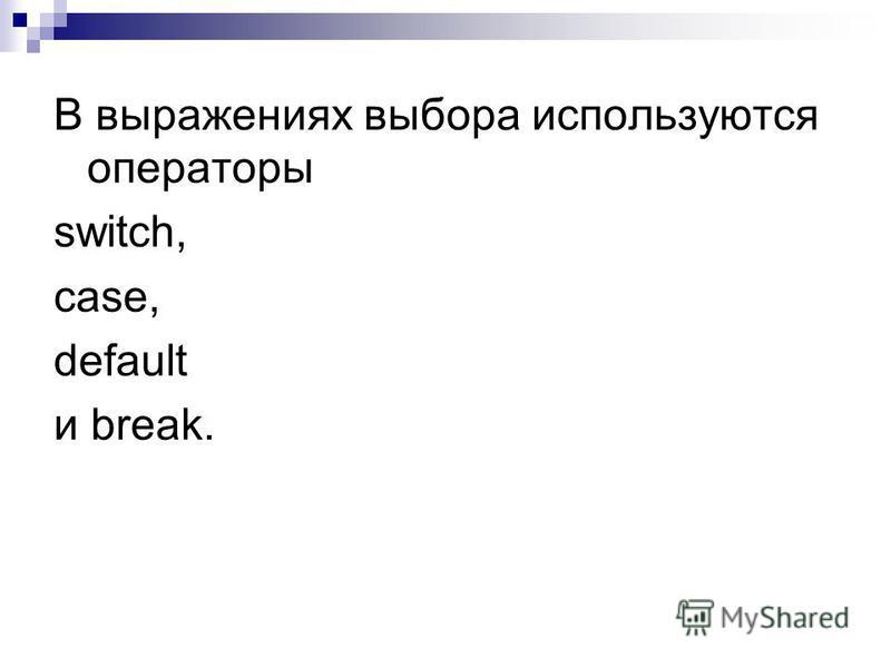 В выражениях выбора используются операторы switch, case, default и break.