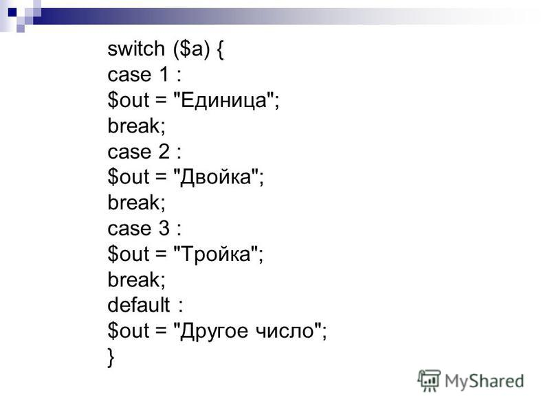 switch ($a) { case 1 : $out = Единица; break; case 2 : $out = Двойка; break; case 3 : $out = Тройка; break; default : $out = Другое число; }