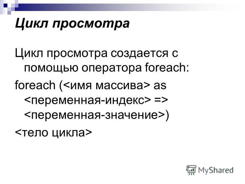 Цикл просмотра Цикл просмотра создается с помощью оператора foreach: foreach ( as => )