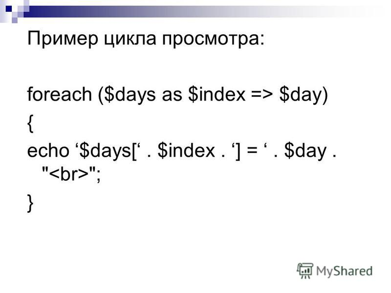 Пример цикла просмотра: foreach ($days as $index => $day) { echo $days[. $index. ] =. $day.  ; }