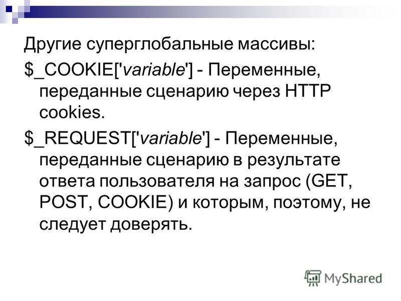 Другие суперглобальные массивы: $_COOKIE['variable'] - Переменные, переданные сценарию через HTTP cookies. $_REQUEST['variable'] - Переменные, переданные сценарию в результате ответа пользователя на запрос (GET, POST, COOKIE) и которым, поэтому, не с