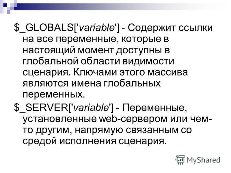 $_GLOBALS['variable'] - Содержит ссылки на все переменные, которые в настоящий момент доступны в глобальной области видимости сценария. Ключами этого массива являются имена глобальных переменных. $_SERVER['variable'] - Переменные, установленные web-с