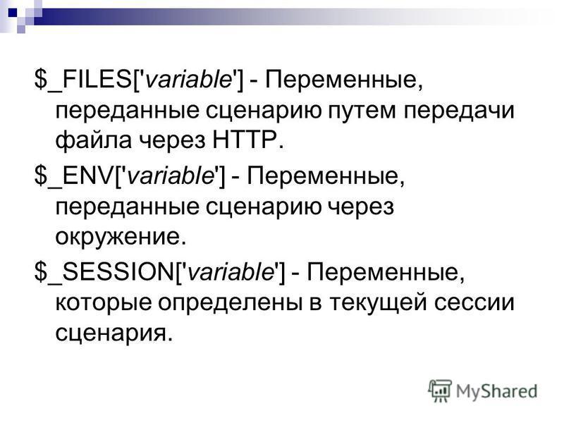 $_FILES['variable'] - Переменные, переданные сценарию путем передачи файла через HTTP. $_ENV['variable'] - Переменные, переданные сценарию через окружение. $_SESSION['variable'] - Переменные, которые определены в текущей сессии сценария.