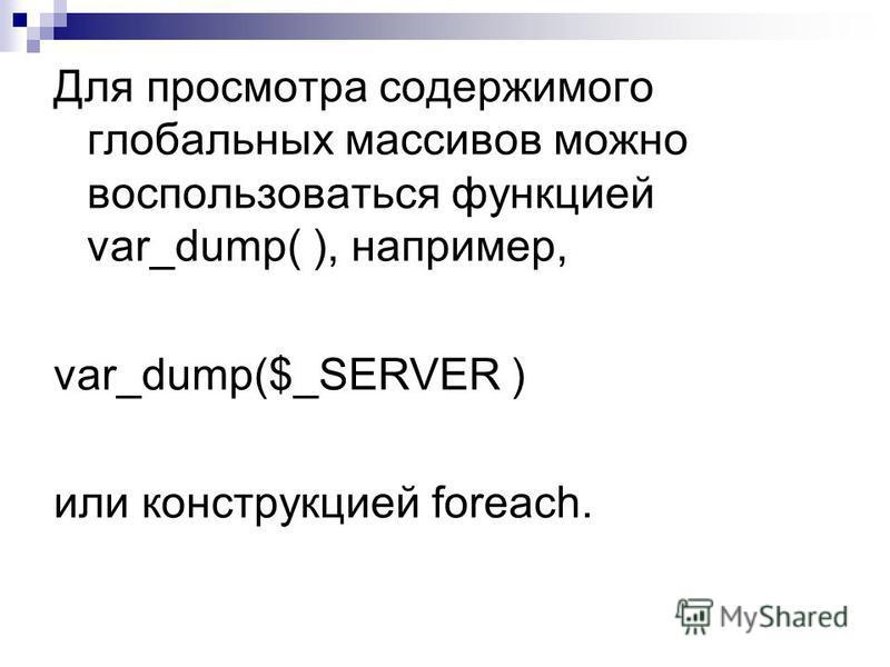 Для просмотра содержимого глобальных массивов можно воспользоваться функцией var_dump( ), например, var_dump($_SERVER ) или конструкцией foreach.