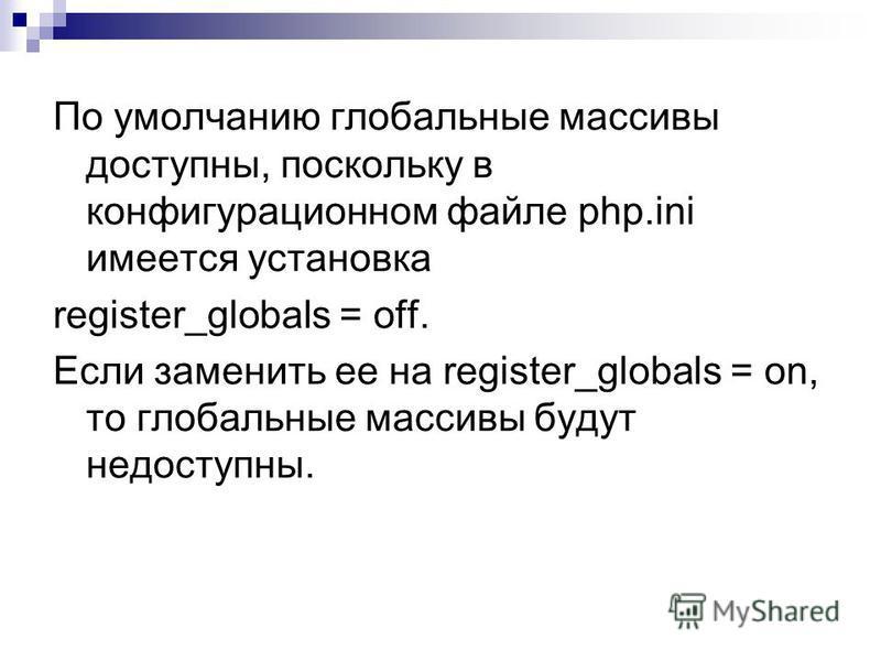 По умолчанию глобальные массивы доступны, поскольку в конфигурационном файле php.ini имеется установка register_globals = off. Если заменить ее на register_globals = on, то глобальные массивы будут недоступны.