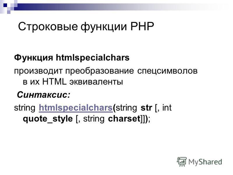 Функция htmlspecialchars производит преобразование спецсимволов в их HTML эквиваленты Синтаксис: string htmlspecialchars(string str [, int quote_style [, string charset]]);htmlspecialchars Строковые функции PHP