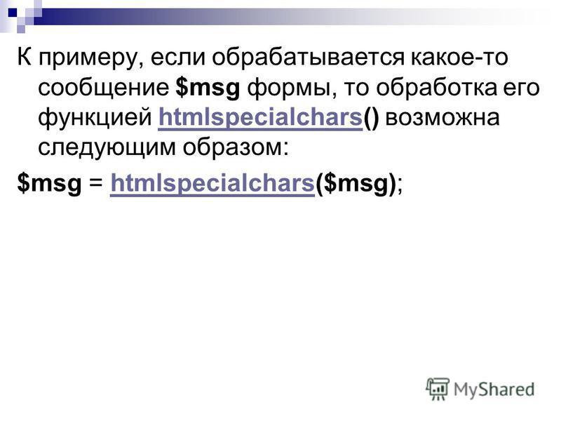 К примеру, если обрабатывается какое-то сообщение $msg формы, то обработка его функцией htmlspecialchars() возможна следующим образом:htmlspecialchars $msg = htmlspecialchars($msg);htmlspecialchars