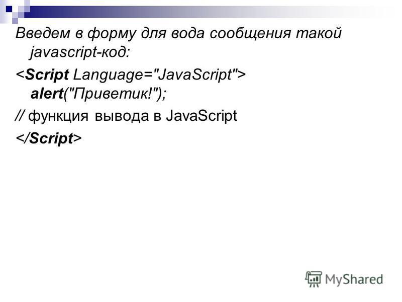 Введем в форму для вода сообщения такой javascript-код: alert(Приветик!); // функция вывода в JavaScript