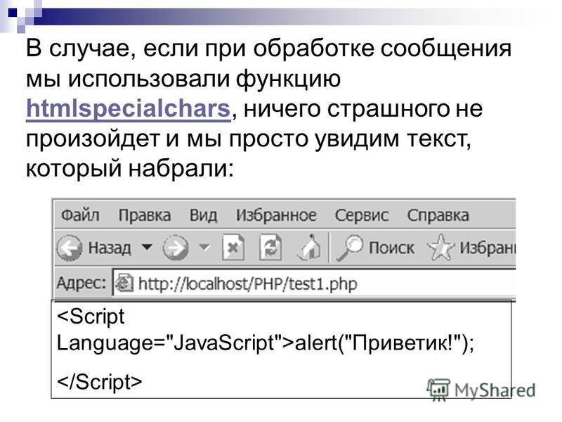 В случае, если при обработке сообщения мы использовали функцию htmlspecialchars, ничего страшного не произойдет и мы просто увидим текст, который набрали: htmlspecialchars alert(Приветик!);