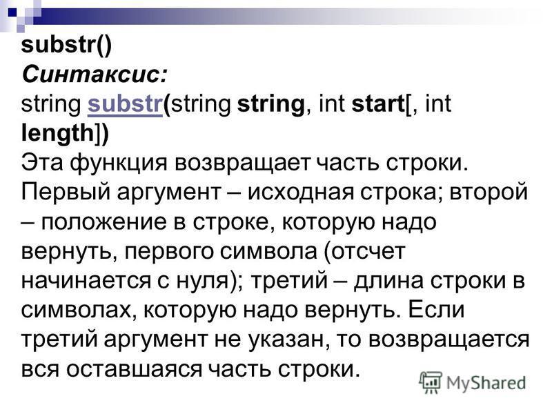 substr() Синтаксис: string substr(string string, int start[, int length])substr Эта функция возвращает часть строки. Первый аргумент – исходная строка; второй – положение в строке, которую надо вернуть, первого символа (отсчет начинается с нуля); тре