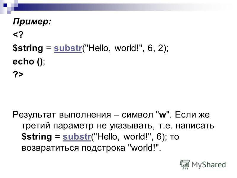 Пример: <? $string = substr(Hello, world!, 6, 2);substr echo (); ?> Результат выполнения – символ w. Если же третий параметр не указывать, т.е. написать $string = substr(Hello, world!, 6); то возвратиться подстрока world!.substr