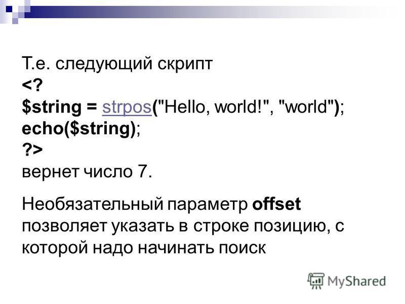 Т.е. следующий скрипт <? $string = strpos(Hello, world!, world); echo($string);strpos ?> вернет число 7. Необязательный параметр offset позволяет указать в строке позицию, с которой надо начинать поиск