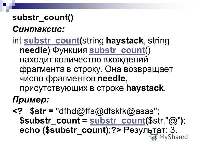 substr_count() Синтаксис: int substr_count(string haystack, string needle) Функция substr_count() находит количество вхождений фрагмента в строку. Она возвращает число фрагментов needle, присутствующих в строке haystack.substr_count Пример: Результат