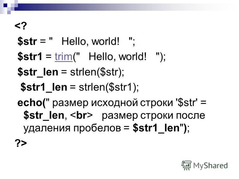 <? $str =  Hello, world! ; $str1 = trim( Hello, world! );trim $str_len = strlen($str); $str1_len = strlen($str1); echo( размер исходной строки '$str' = $str_len, размер строки после удаления пробелов = $str1_len); ?>