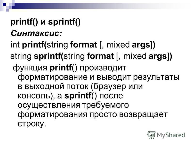 printf() и sprintf() Синтаксис: int printf(string format [, mixed args]) string sprintf(string format [, mixed args]) функция printf() производит форматирование и выводит результаты в выходной поток (браузер или консоль), а sprintf() после осуществле