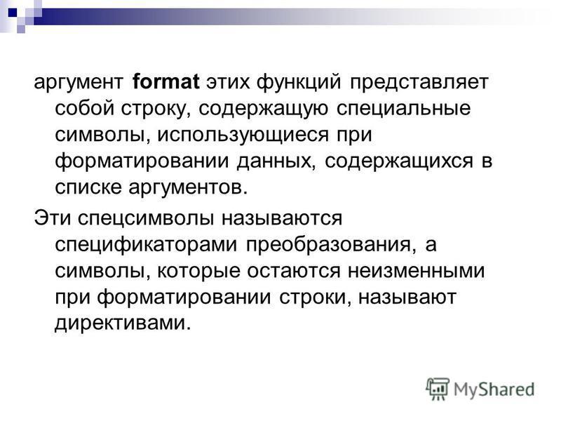 аргумент format этих функций представляет собой строку, содержащую специальные символы, использующиеся при форматировании данных, содержащихся в списке аргументов. Эти спецсимволы называются спецификаторами преобразования, а символы, которые остаются