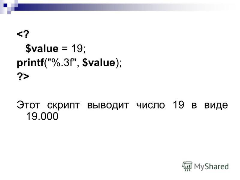 <? $value = 19; printf(%.3f, $value); ?> Этот скрипт выводит число 19 в виде 19.000